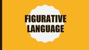 FIGURATIVE LANGUAGE FIGURATIVE LANGUAGE Language that uses words