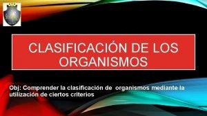 CLASIFICACIN DE LOS ORGANISMOS Obj Comprender la clasificacin