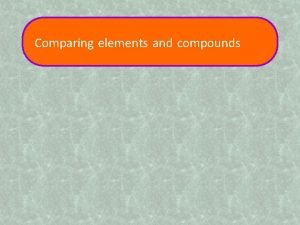 Comparing elements and compounds Properties of elements and