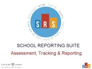 SCHOOL REPORTING SUITE Assessment Tracking Reporting The challenge