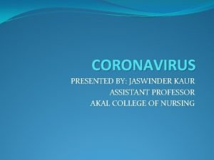 CORONAVIRUS PRESENTED BY JASWINDER KAUR ASSISTANT PROFESSOR AKAL
