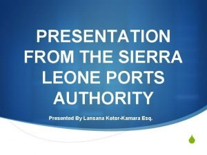 PRESENTATION FROM THE SIERRA LEONE PORTS AUTHORITY Presented