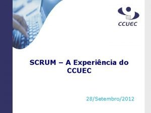 SCRUM A Experincia do CCUEC 28Setembro2012 Scrum A