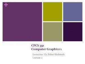CPCS 391 Computer Graphics 1 Instructor Dr Sahar