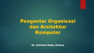 1 Pengantar Organisasi dan Arsitektur Komputer Dr Solichul