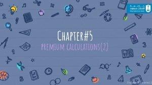 Chapter5 premium calculations2 Salma Alsuwail summary 2 Salma