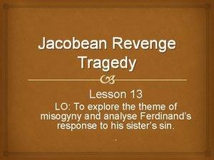Jacobean Revenge Tragedy Lesson 13 LO To explore