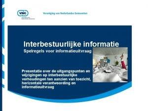 Interbestuurlijke informatie Spelregels voor informatieuitvraag Presentatie over de