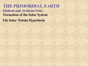 THE PRIMORDIAL EARTH Hadean and Archean Eons Formation