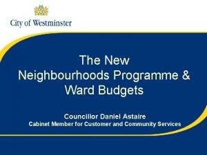 The New Neighbourhoods Programme Ward Budgets Councillor Daniel