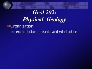 Geol 202 Physical Geology Organization second lecture deserts