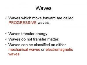 Waves Waves which move forward are called PROGRESSIVE