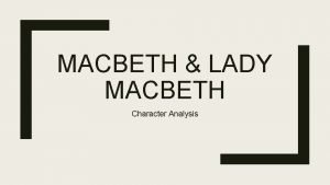 MACBETH LADY MACBETH Character Analysis Oh valiant cousin