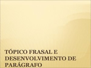 TPICO FRASAL E DESENVOLVIMENTO DE PARGRAFO Tpico Frasal