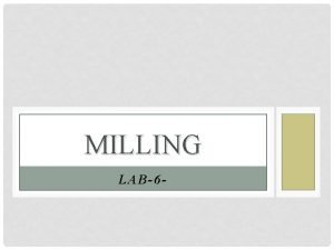 MILLING LAB6 INTRODUCTION Milling Is a mechanical process