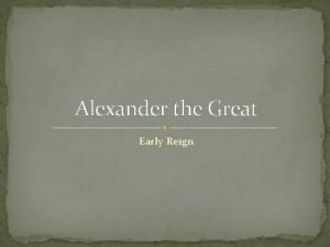 Alexander the Great Early Reign Alexander comes to