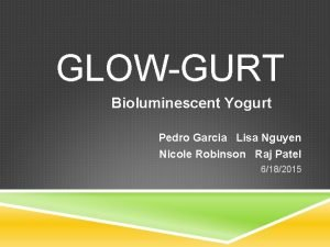 GLOWGURT Bioluminescent Yogurt Pedro Garcia Lisa Nguyen Nicole