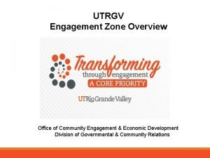 UTRGV Engagement Zone Overview Office of Community Engagement