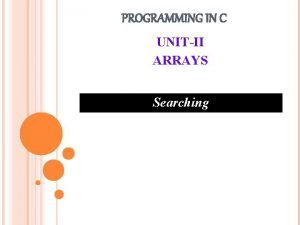PROGRAMMING IN C UNITII ARRAYS Searching SEARCHING Process