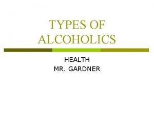 TYPES OF ALCOHOLICS HEALTH MR GARDNER TYPES OF