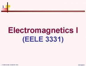1 Electromagnetics I EELE 3331 Dr Assad AbuJasser