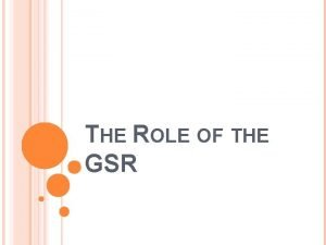 THE ROLE OF THE GSR ROLE OF THE