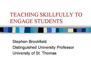 TEACHING SKILLFULLY TO ENGAGE STUDENTS Stephen Brookfield Distinguished