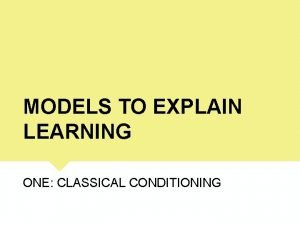 MODELS TO EXPLAIN LEARNING ONE CLASSICAL CONDITIONING LEARNING