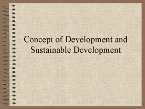 Concept of Development and Sustainable Development Development is
