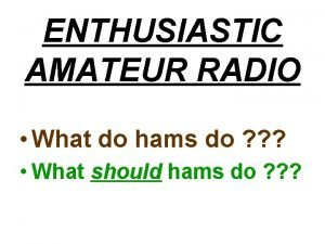 ENTHUSIASTIC AMATEUR RADIO What do hams do What
