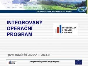 INTEGROVAN OPERAN PROGRAM pro obdob 2007 2013 Integrovan