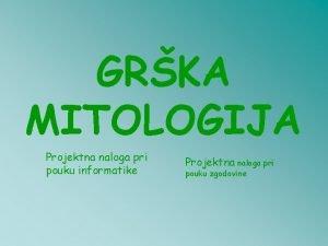 GRKA MITOLOGIJA Projektna naloga pri pouku informatike Projektna
