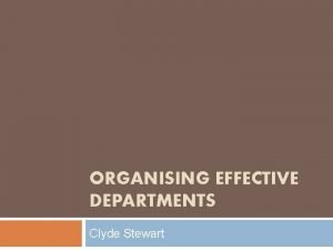 ORGANISING EFFECTIVE DEPARTMENTS Clyde Stewart Organising Effective Departments