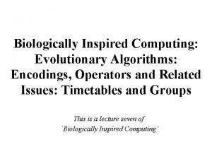 Biologically Inspired Computing Evolutionary Algorithms Encodings Operators and