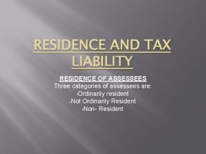 RESIDENCE AND TAX LIABILITY RESIDENCE OF ASSESSEES Three