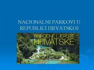 NACIONALNI PARKOVI U REPUBLICI HRVATSKOJ Nacionalni parkovi Nacionalni