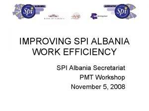 IMPROVING SPI ALBANIA WORK EFFICIENCY SPI Albania Secretariat