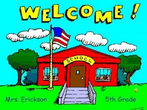 Mrs Erickson 5 th Grade Welcome to Fifth