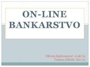 ONLINE BANKARSTVO Olivera Radovanovi 104812 Tamara Nikoli 89112