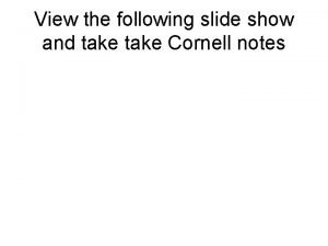 View the following slide show and take Cornell