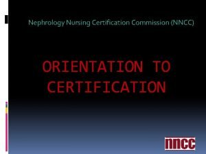 Nephrology Nursing Certification Commission NNCC ORIENTATION TO CERTIFICATION