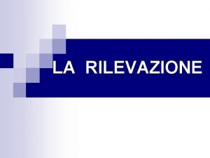 LA RILEVAZIONE PREMESSA SULLA RILEVAZIONE n La RILEVAZIONE