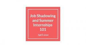 Job Shadowing and Summer Internships 101 April 2020