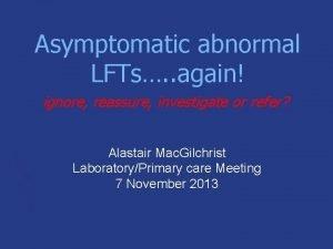 Asymptomatic abnormal LFTs again ignore reassure investigate or