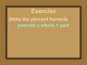 Exercise Write the percent formula percent x whole