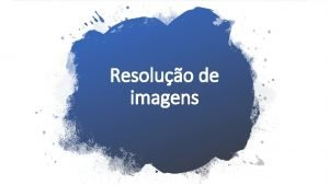 Resoluo de imagens Resoluo de imagens A resoluo