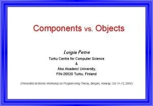 Components vs Objects Luigia Petre Turku Centre for
