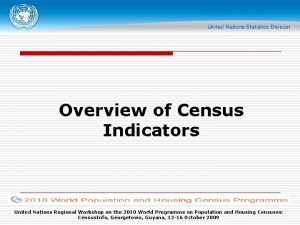 Overview of Census Indicators United Nations Regional Workshop