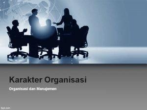 Karakter Organisasi dan Manajemen Faktor yang dapat mempengaruhi