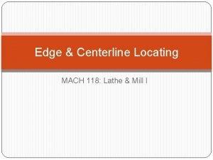 Edge Centerline Locating MACH 118 Lathe Mill I
